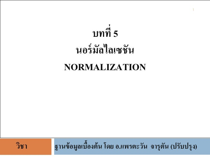 1                 บทที่ 5            นอร์ มัลไลเซชัน          NORMALIZATIONวิชา   ฐานข้ อมูลเบืองต้ น โดย อ.แพรตะวัน จารุต...