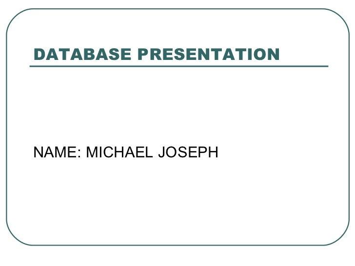 DATABASE PRESENTATIONNAME: MICHAEL JOSEPH