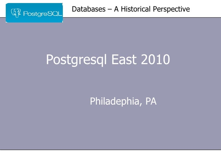 Postgresql East 2010  Philadephia, PA Databases – A Historical Perspective