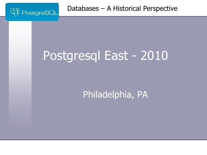 Databases – A Historical Perspective     Postgresql East - 2010           Philadelphia, PA