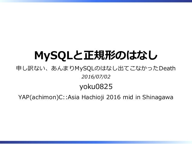 MySQLと正規形のはなし 申し訳ない、あんまりMySQLのはなし出てこなかったDeath 2016/07/02 yoku0825 YAP(achimon)C::Asia Hachioji 2016 mid in Shinagawa