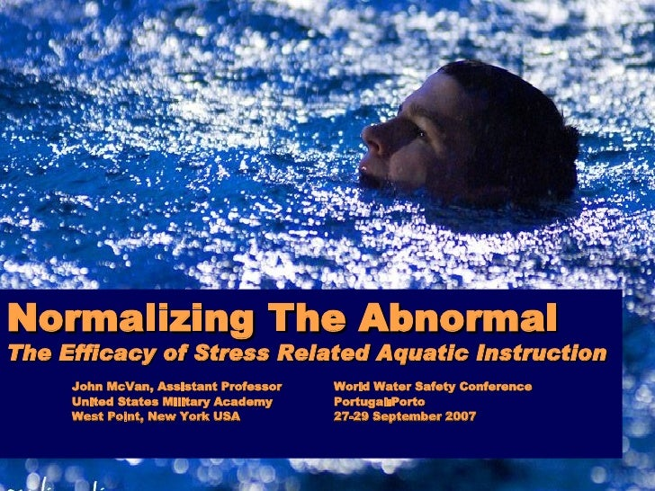 Normalizing The Abnormal The Efficacy of Stress Related Aquatic Instruction John McVan, Assistant Professor World Water Sa...