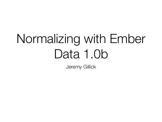 Normalizing with Ember Data 1.0b Jeremy Gillick