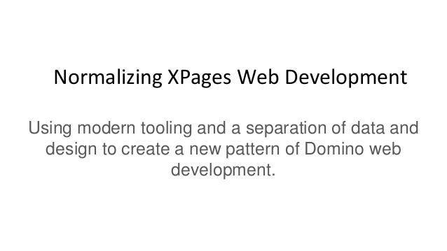 Normalizing XPages Web Development Using modern tooling and a separation of data and design to create a new pattern of Dom...