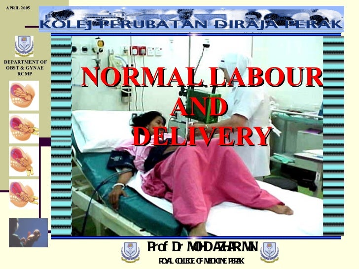 NORMAL LABOUR AND  DELIVERY Prof Dr MOHD AZHAR MN ROYAL COLLEGE OF MEDICINE PERAK APRIL 2005 DEPARTMENT OF OBST & GYNAE RCMP