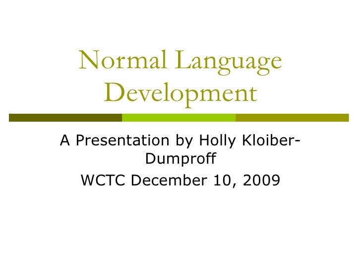Normal Language Development A Presentation by Holly Kloiber-Dumproff WCTC December 10, 2009