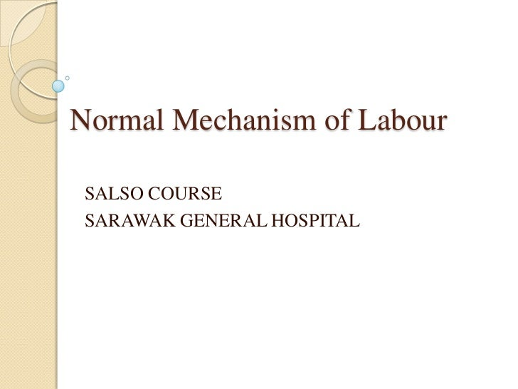 Normal Mechanism of LabourSALSO COURSESARAWAK GENERAL HOSPITAL