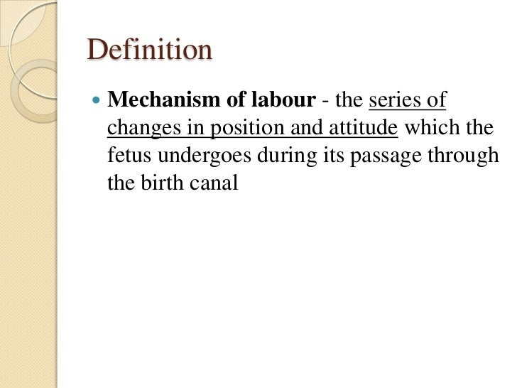 Definition   Mechanism of labour - the series of    changes in position and attitude which the    fetus undergoes during ...