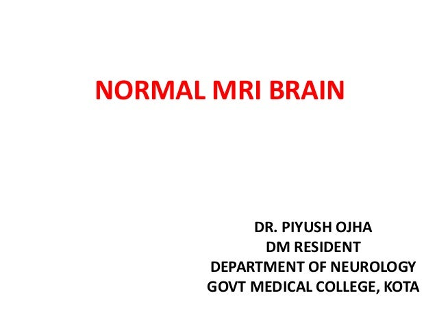 NORMAL MRI BRAIN DR. PIYUSH OJHA DM RESIDENT DEPARTMENT OF NEUROLOGY GOVT MEDICAL COLLEGE, KOTA