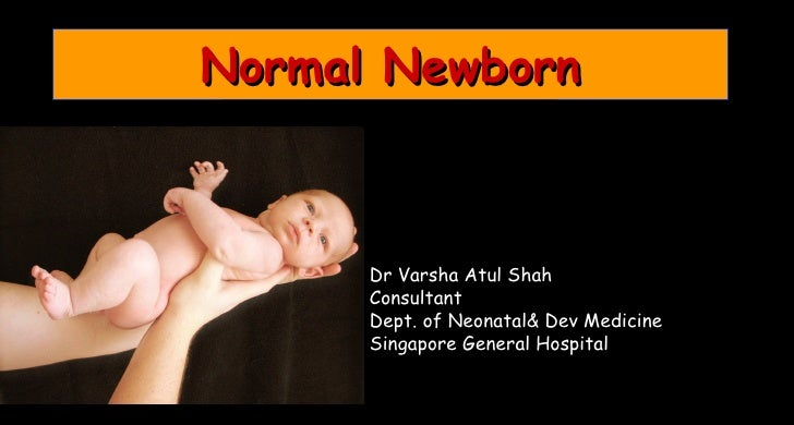 Normal Newborn      Dr Varsha Atul Shah      Consultant      Dept. of Neonatal& Dev Medicine      Singapore General Hospital