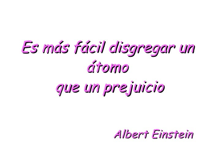 <ul><li>Es más fácil disgregar un  </li></ul><ul><li>átomo  </li></ul><ul><li>que un prejuicio </li></ul><ul><li>Albert Ei...
