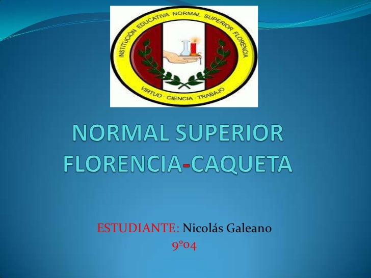 NORMAL SUPERIORFLORENCIA-CAQUETA<br />ESTUDIANTE: Nicolás Galeano<br />9º04<br />