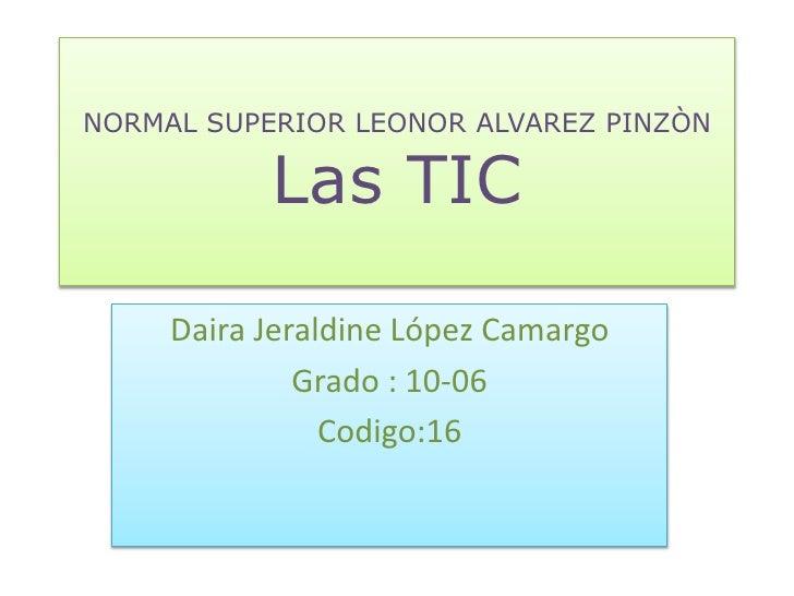 NORMAL SUPERIOR LEONOR ALVAREZ PINZÒN           Las TIC     Daira Jeraldine López Camargo              Grado : 10-06      ...