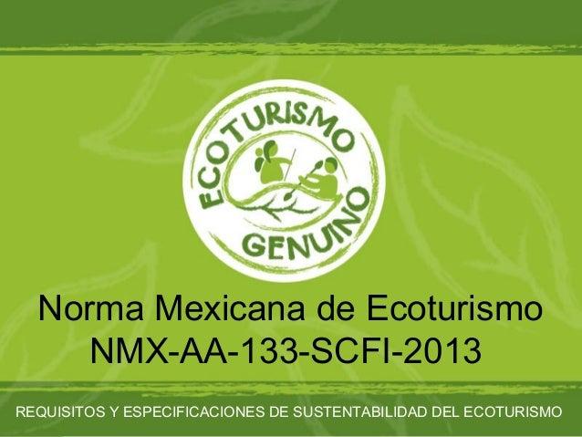 Norma Mexicana de Ecoturismo NMX-AA-133-SCFI-2013 REQUISITOS Y ESPECIFICACIONES DE SUSTENTABILIDAD DEL ECOTURISMO