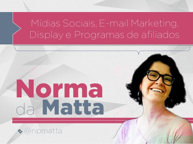 Norma da Matta @npmatta Mídias Sociais, E-mail Marketing, Display e Programas de afiliados