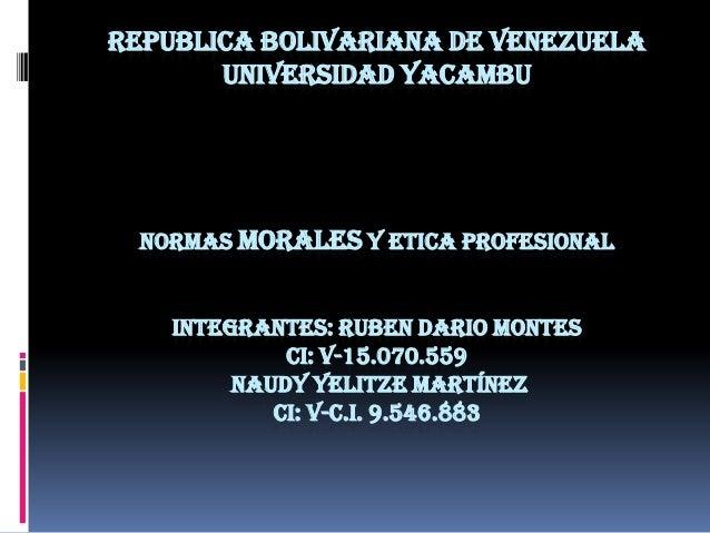 REPUBLICA BOLIVARIANA DE VENEZUELA UNIVERSIDAD YACAMBU  NORMAS MORALES Y ETICA PROFESIONAL INTEGRANTES: RUBEN DARIO MONTES...