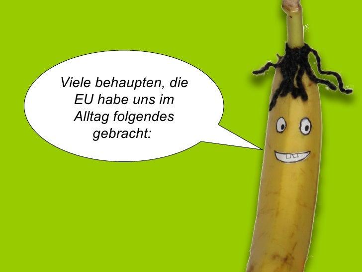 Hallo, ich bin Norman die gekrümmte  EU-Banane! Viele behaupten, die EU habe uns im Alltag folgendes gebracht: