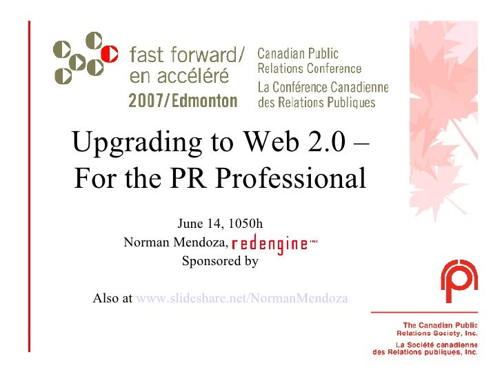 Upgrading to Web 2.0 – For the PR Professional June 14, 1050h Norman Mendoza, Redengine Inc. Sponsored by Also at  www.sli...