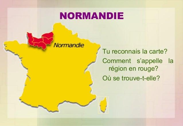 NORMANDIE  Tu reconnais la carte? Comment s'appelle la région en rouge? Où se trouve-t-elle?
