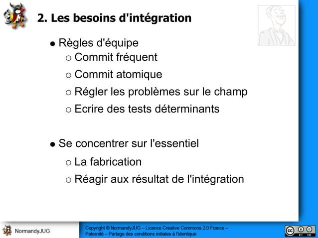 2. Les besoins d'intégration Règles d'équipe Commit fréquent Commit atomique Régler les problèmes sur le champ Ecrire des ...