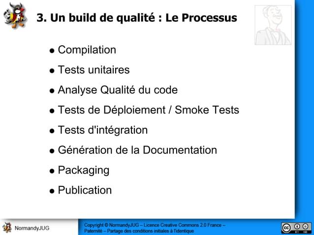 3. Un build de qualité : Le Processus Compilation Tests unitaires Analyse Qualité du code Tests de Déploiement / Smoke Tes...