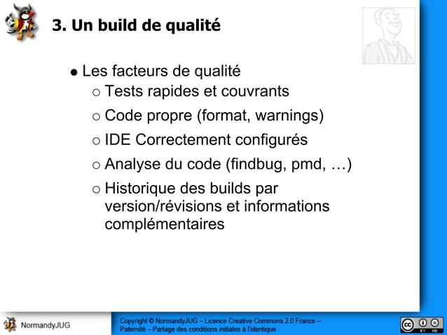 3. Un build de qualité Les facteurs de qualité Tests rapides et couvrants Code propre (format, warnings) IDE Correctement ...