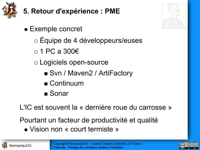 5. Retour d'expérience : PME Exemple concret Équipe de 4 développeurs/euses 1 PC a 300€ Logiciels open-source Svn / Maven2...