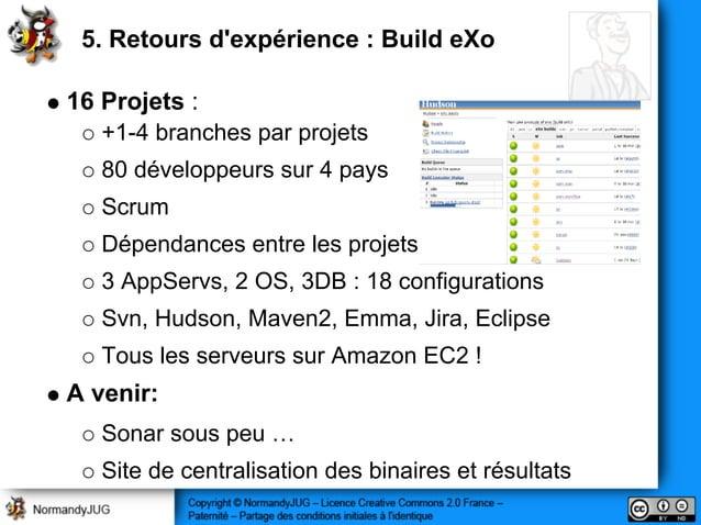 5. Retours d'expérience : Build eXo 16 Projets : +1-4 branches par projets 80 développeurs sur 4 pays Scrum Dépendances en...