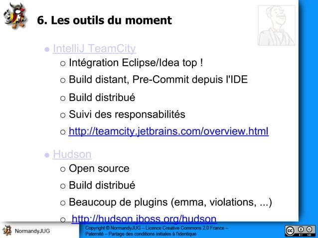 6. Les outils du moment IntelliJ TeamCity Intégration Eclipse/Idea top ! Build distant, Pre-Commit depuis l'IDE Build dist...