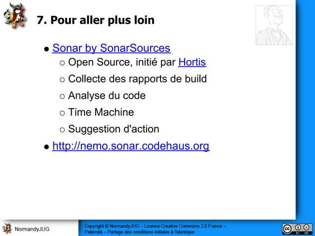 7. Pour aller plus loin Sonar by SonarSources Open Source, initié par Hortis Collecte des rapports de build Analyse du cod...