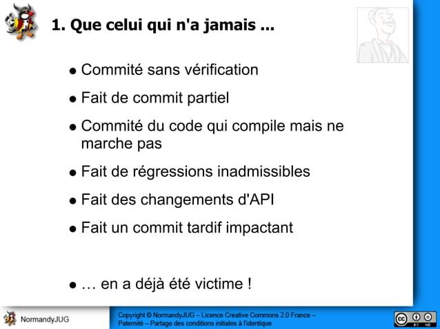 1. Que celui qui n'a jamais ... Commité sans vérification Fait de commit partiel Commité du code qui compile mais ne march...