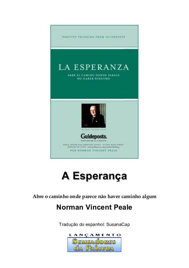 A EsperançaA Esperança Abre o caminho onde parece não haver caminho algum Norman Vincent Peale Tradução do espanhol: Susan...