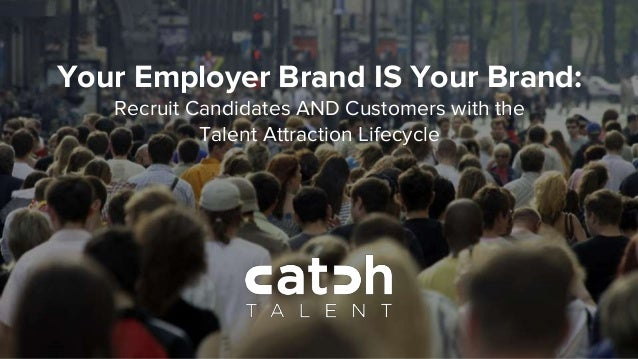 Your Employer Brand IS Your Brand: Recruit Candidates AND Customers with the Talent Attraction Lifecycle