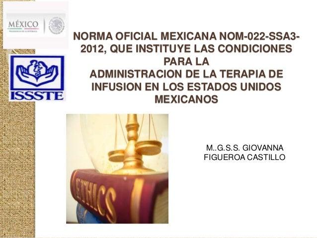NORMA OFICIAL MEXICANA NOM-022-SSA3-  2012, QUE INSTITUYE LAS CONDICIONES  PARA LA  ADMINISTRACION DE LA TERAPIA DE  INFUS...