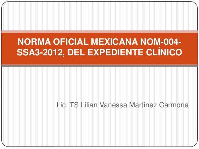 Lic. TS Lilian Vanessa Martínez Carmona NORMA OFICIAL MEXICANA NOM-004- SSA3-2012, DEL EXPEDIENTE CLÍNICO