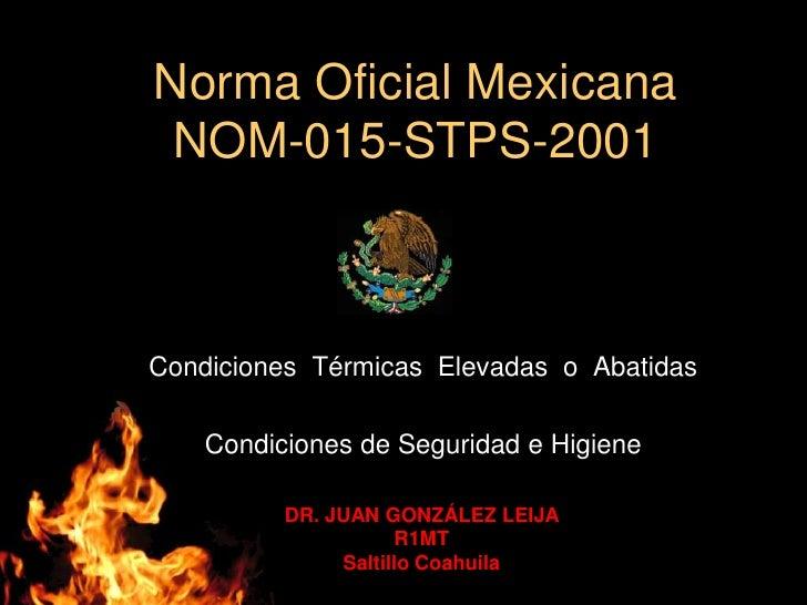 Norma Oficial Mexicana NOM-015-STPS-2001<br />Condiciones  Térmicas  Elevadas  o  Abatidas<br />Condiciones de Seguridad e...