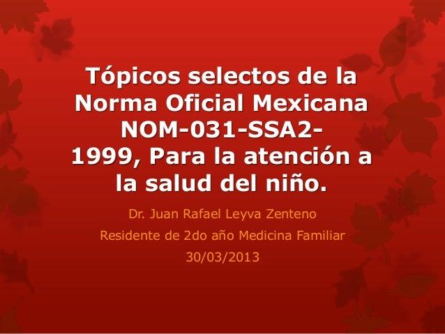 Tópicos selectos de laNorma Oficial Mexicana    NOM-031-SSA2-1999, Para la atención a   la salud del niño.      Dr. Juan R...