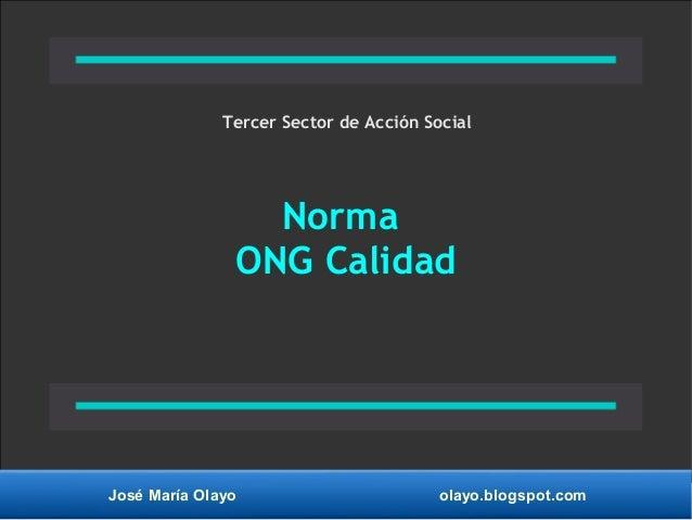 José María Olayo olayo.blogspot.com Norma ONG Calidad Tercer Sector de Acción Social