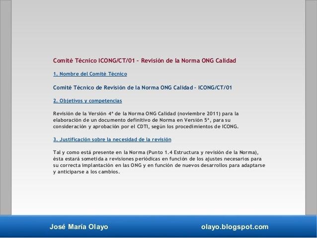 José María Olayo olayo.blogspot.com Comité Técnico ICONG/CT/01 – Revisión de la Norma ONG Calidad 1. Nombre del Comité Téc...