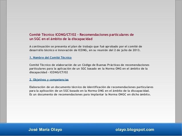 José María Olayo olayo.blogspot.com Comité Técnico ICONG/CT/02 – Recomendaciones particulares de un SGC en el ámbito de la...