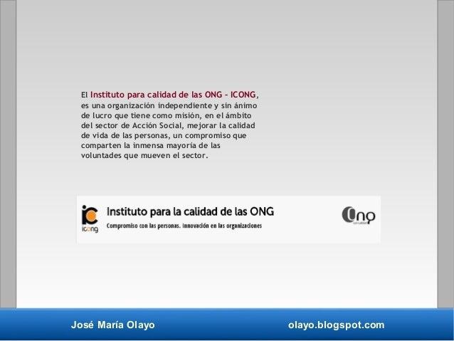 José María Olayo olayo.blogspot.com El Instituto para calidad de las ONG – ICONG, es una organización independiente y sin ...