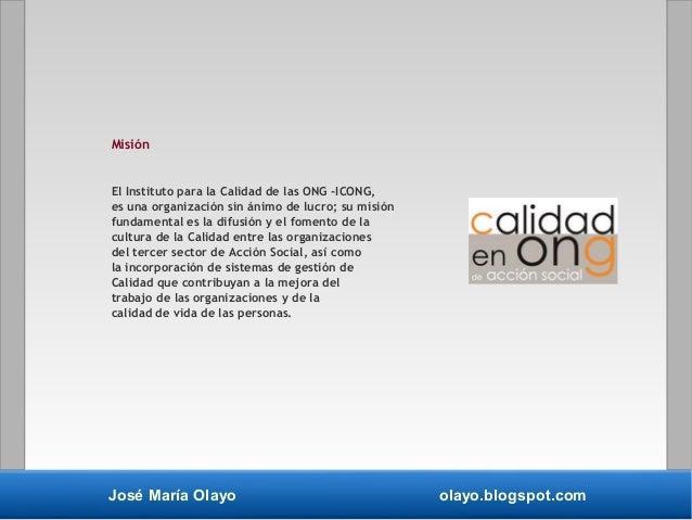 José María Olayo olayo.blogspot.com Misión El Instituto para la Calidad de las ONG -ICONG, es una organización sin ánimo d...