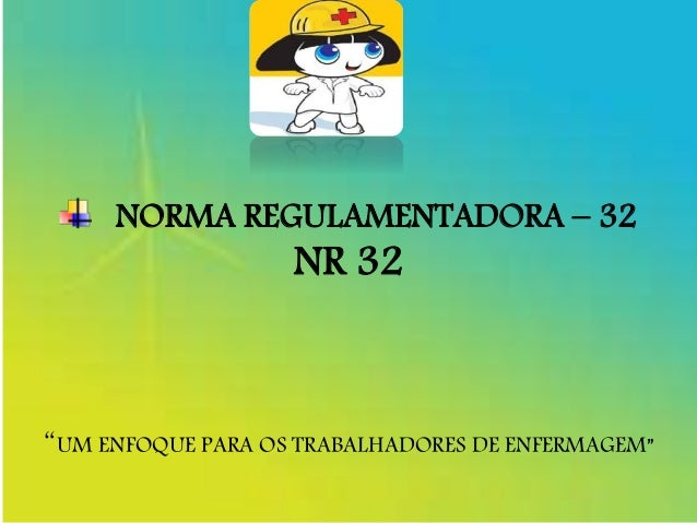 """NORMA REGULAMENTADORA – 32 NR 32 """"UM ENFOQUE PARA OS TRABALHADORES DE ENFERMAGEM"""""""