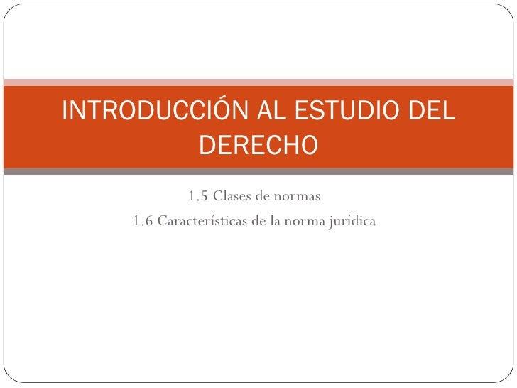 1.5 Clases de normas 1.6 Características de la norma jurídica INTRODUCCIÓN AL ESTUDIO DEL DERECHO