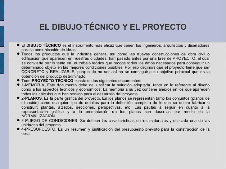 EL DIBUJO TÉCNICO Y EL PROYECTO El DIBUJO TÉCNICO es el instrumento más eficaz que tienen los ingenieros, arquitectos y d...