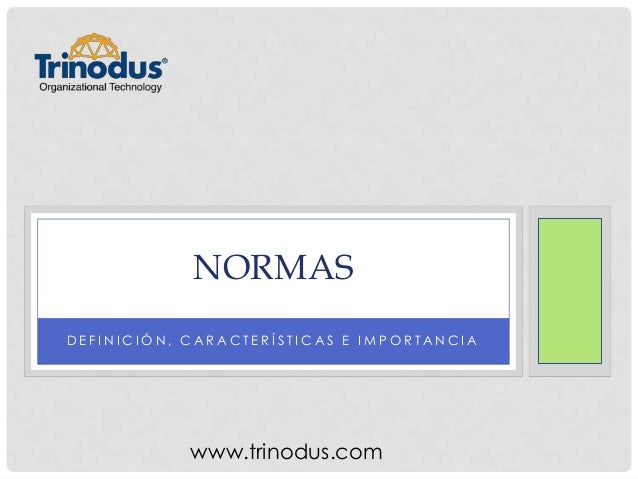 NORMAS D E F I N I C I Ó N , C A R A C T E R Í S T I C A S E I M P O R T A N C I A www.trinodus.com