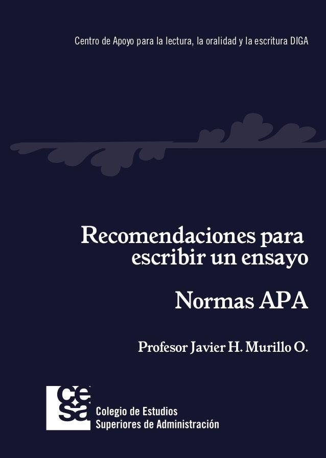 Recomendaciones para escribir un ensayo Normas APA Profesor Javier H. Murillo O. Centro de Apoyo para la lectura, la orali...