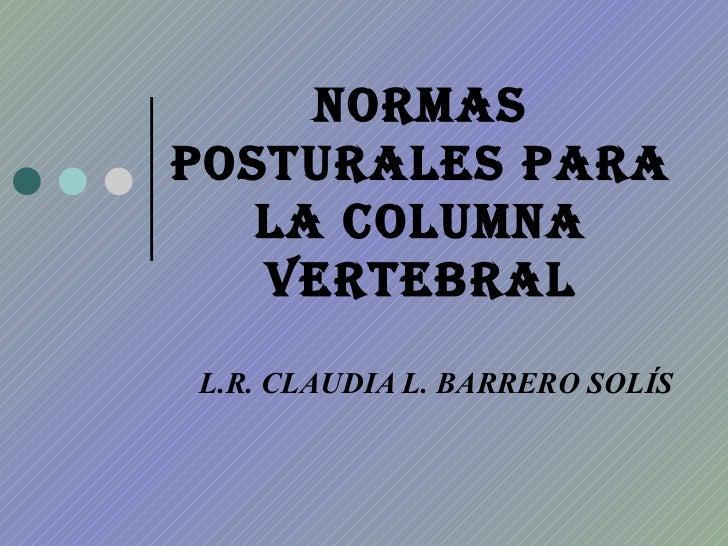 NORMAS POSTURALES PARA LA COLUMNA VERTEBRAL L.R. CLAUDIA L. BARRERO SOLÍS