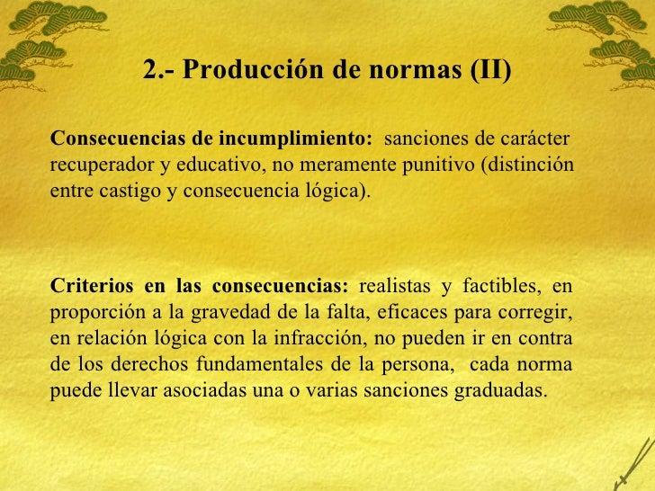 2.- Producci ón de normas (II) Consecuencias de incumplimiento:  sanciones de carácter recuperador y educativo, no meramen...