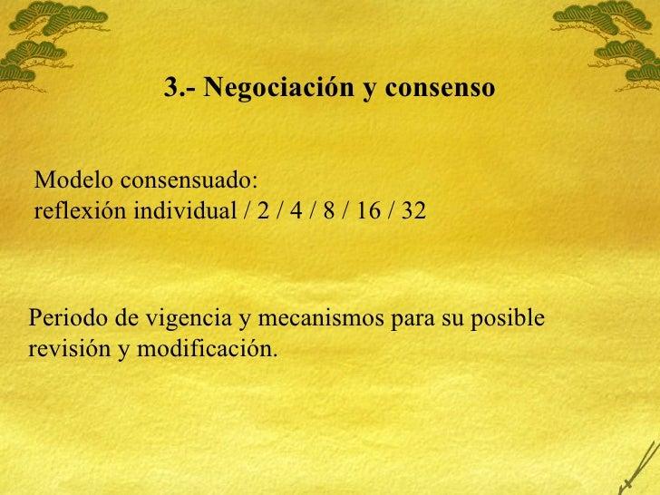 3.- Negociaci ón y consenso Modelo consensuado:  reflexi ón individual / 2 / 4 / 8 / 16 / 32 Periodo de vigencia y mecanis...